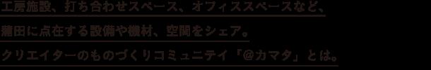 工房施設、打ち合わせスペース、オフィススペースなど、 蒲田に点在する設備や機材、空間をシェア。 クリエイターのものづくりコミュニテイ「@カマタ」とは。