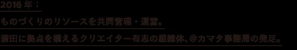 2016年: ものづくりのリソースを共同管理・運営。 蒲田に拠点を構えるクリエイター有志の組織体、@カマタ事務局の発足。