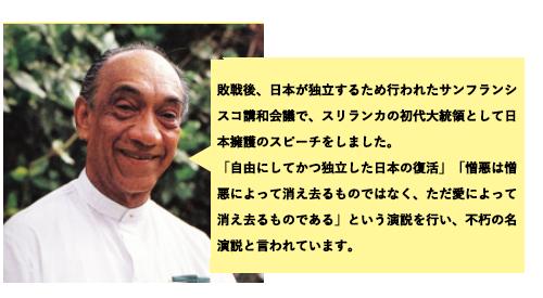 敗戦後、日本が独立するために行われたサンフランシスコ講和会議でスリランカ初代大統領として日本擁護のスピーチをしました。「自由にしてかつ独立した日本の復帰」「憎悪は憎悪によって消え去るものではなく、ただ愛によって消えるものである」という演説を行い、普及の名演説と言われています。