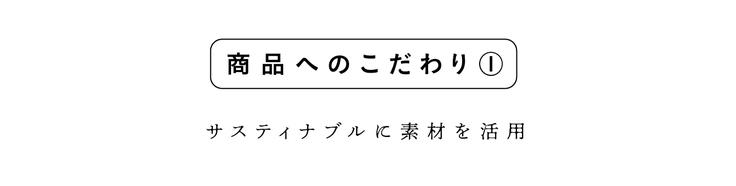 商品へのこだわり①(サスティナブルに素材を活用)
