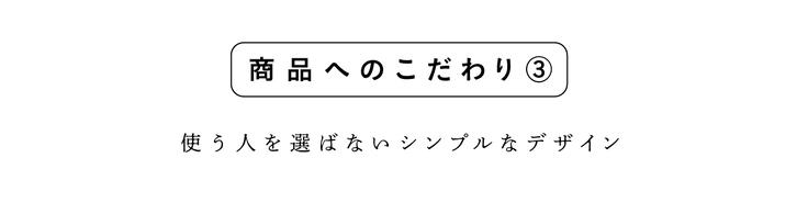 商品へのこだわり③(使う人を選ばないシンプルなデザイン)
