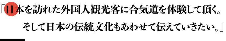「日本を訪れた外国人観光客に合気道を体験して頂く。そして日本の伝統文化もあわせて伝えていきたい。」