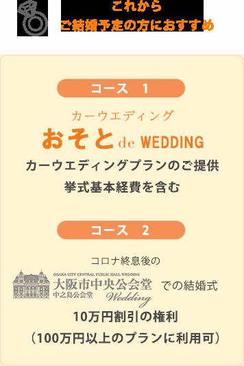 コース1:カーウエディングプランのご提供 挙式基本経費を含む コース2:コロナ終息後の大阪市中央公会堂での結婚式 10万円割引の権利 (100万円以上のプランに利用可)