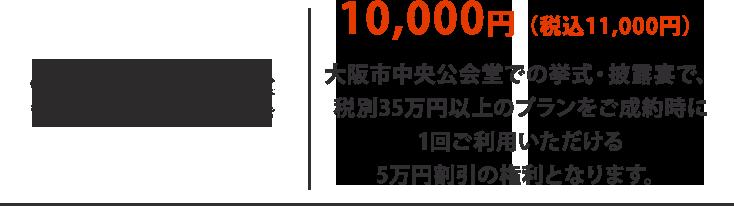 10,000円(税込11,000円)  大阪市中央公会堂での挙式・披露宴で、 税別100万円以上のプランをご成約時に 1回ご利用いただける 5万円割引の権利となります。