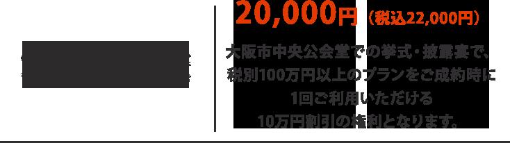 20,000円(税込22,000円)  大阪市中央公会堂での挙式・披露宴で、 税別100万円以上のプランをご成約時に 1回ご利用いただける 10万円割引の権利となります。
