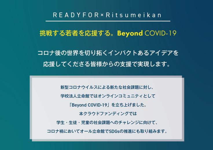 挑戦する若者を応援する。Beyond COVID-19 コロナ後の世界を切り拓くインパクトあるアイデアを 応援してくださる皆様からの支援で実現します。  新型コロナウイルスによる新たな社会課題に対し、 学校法人立命館ではオンラインコミュニティとして 「Beyond COVID-19」を立ち上げました。  本クラウドファンディングでは 学生・生徒・児童の社会課題解決のためのアイデアの実現に向けて、 コロナ禍においてオール立命館でSDGsの推進にも取り組みます。