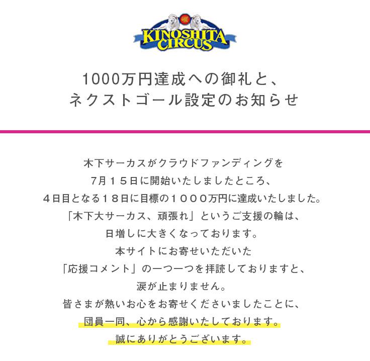 1000万円突破への御礼と、ネクストゴール設定のお知らせ  木下サーカスがクラウドファンディングを7月15日に開始いたしましたところ、4日目となる7月18日に目標の1000万円に達成いたしました。「木下大サーカス、頑張れ」というご支援の輪は、日増しに大きくなっております。本サイトにお寄せいただいた「応援コメント」の一つ一つを拝読しておりますと、涙が止まりません。皆さまが熱いお心をお寄せくださいましたことに、団員一同、心から感謝いたしております。誠にありがとうございます。