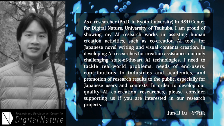 As a researcher (Ph.D. in Kyoto University) in R&D Center for Digital Nature,University of  Tsukuba,  I am proud  of showing my AI research works  in assisting human creation activities, such as co-creation AI tools for Japanese novel writing and visual contents creation. In developing AI researches for creation assistance, not only challenging state-of-the-art AI technologies, I need to tackle real-world problems, needs of end-users, contributions to industries and academics, and promotion of research results to the public, especially for Japanese users and contexts. In order to develop our quality AI co-creation researches, please consider supporting us if you are interested in our research projects. Jun-Li Lu  Researcher