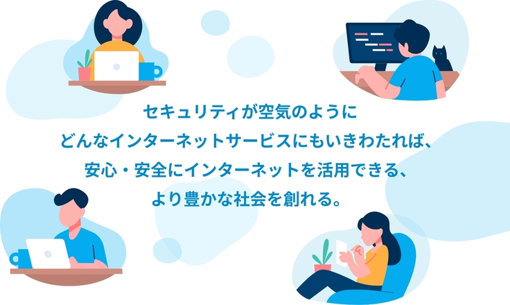 セキュリティが空気のように どんなインターネットサービスにもいきわたれば、 安心・安全にインターネットを活用できる、 より豊かな社会を創れる。