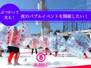 "LED搭載で光る!日本初の""ナイトバブルイベント""を開催したい"