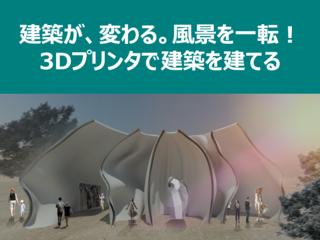 建築が、変わる。風景を一転!3Dプリンタで建築を建てる