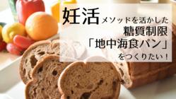 妊活ノウハウを活かし糖質制限の「地中海食パン」を開発したい