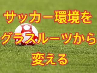 サッカー環境をグラスルーツから変える!!