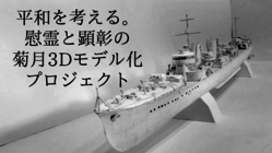 平和を考える。慰霊と顕彰の「菊月」3Dモデル化プロジェクト。