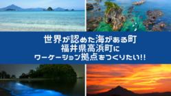 世界が認めた海がある高浜町にワーケーションの拠点を創りたい!