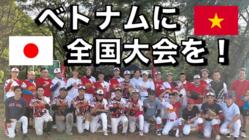 日本の野球で笑顔を!【ベトナム全国大会を開催】してあげたい!