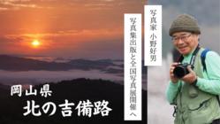 小野好男 集大成「北の吉備路」全国写真展で岡山の魅力を伝えたい!