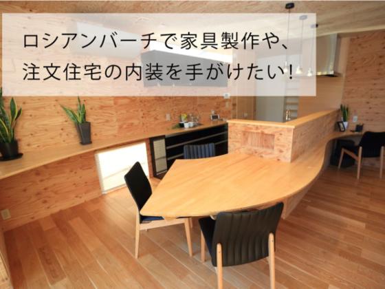ロシアンバーチで家具製作や、注文住宅の内装を手がけたい!