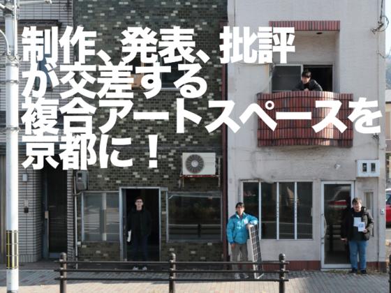制作、発表、批評が交差する 複合アートスペースを、京都に!