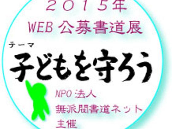 "2015WEB公募書道展-テーマ""子どもを守ろうー"