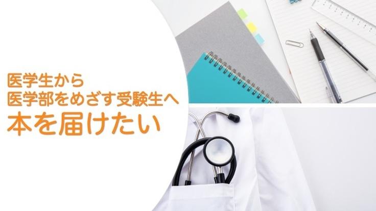 医学生から医学部をめざす受験生へ本を届けたい!