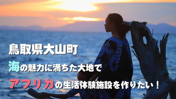 鳥取大山町、海の魅力に満ちた大地でアフリカの生活体験施設を作りたい