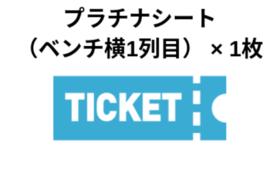 【先着12名様限定】プラチナシート(ベンチ横1列目)ご招待券