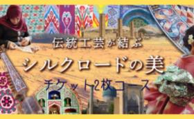 「伝統工芸が結ぶシルクロードの美」入場チケット 2枚組