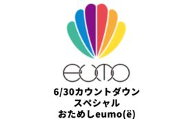 """6/30カウントダウンスペシャル""""おためしeumo"""""""
