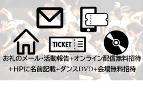 お礼のメール・活動報告+オンライン配信無料招待+HPに名前掲載+ダンスDVD+会場無料招待