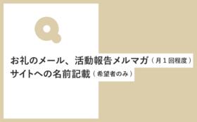 お礼のメッセージ+活動報告メルマガ配信(月1回程度)+サイトへのお名前記載(ご希望者のみ)