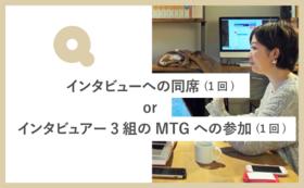 インタビューへの同席(1回) or インタビュアー3組による進捗共有MTGへの参加(1回)