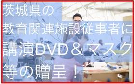 水戸市および茨城県の教育施設、就労支援施設従事者の皆さんに講演のDVD&被災地で作るマスク等の贈呈