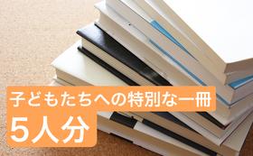 お気持ち上乗せ!あなたの人生で出会った最高の一冊を子どもたちに<5万円・5人分プラン>