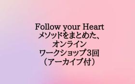 Follow your Heartメソッドをまとめた、オンラインワークショップ3回(アーカイブ付)+非公開SNSへ招待