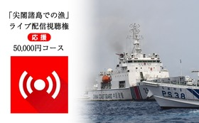 「尖閣諸島での漁」ライブ配信視聴権【応援】50,000円コース