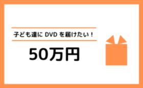 子ども達にDVDを届けます!応援コース【50万円】