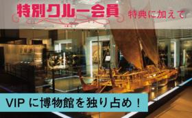 I【常設展フリーパス付特別クルー】VIPに博物館を独り占め!