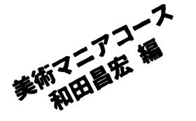 美術マニアコースⅠ 和田昌宏編【限定1点】