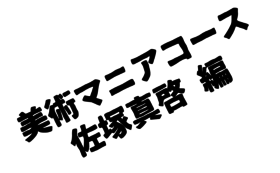 美術マニアコースⅢ 佐塚真啓編【限定1点】